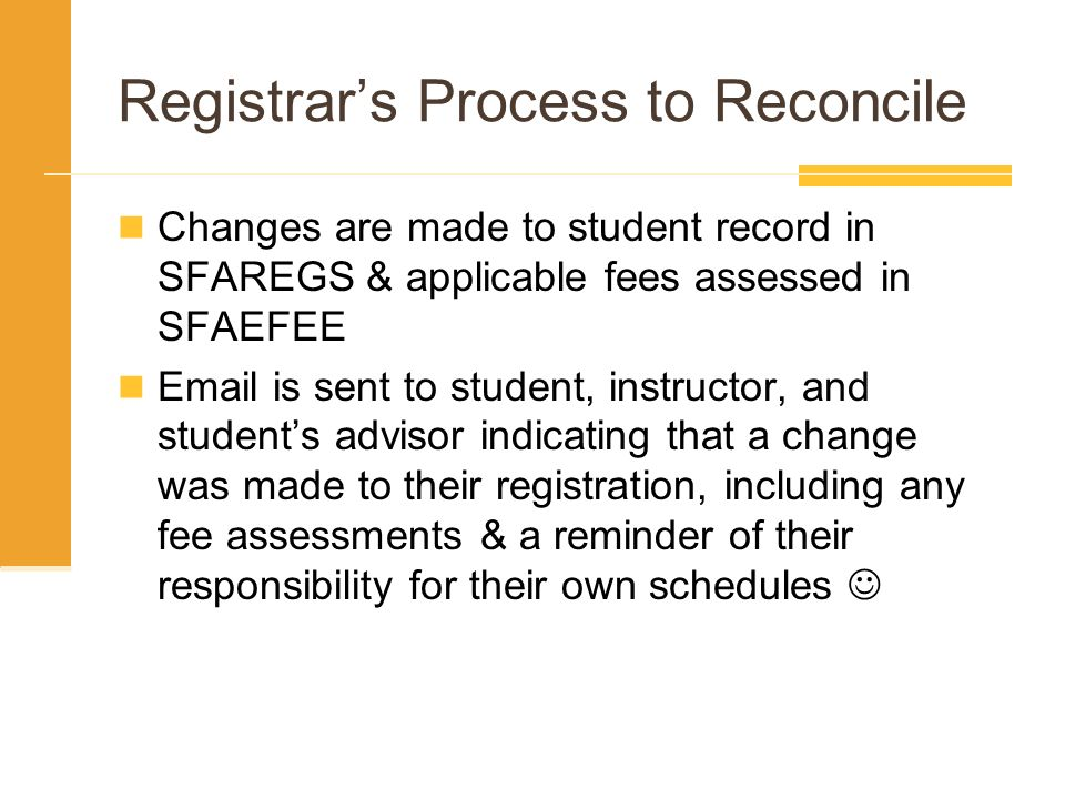 Registrars Process to Reconcile Changes are made to student record in SFAREGS & applicable fees assessed in SFAEFEE Email is sent to student, instruct