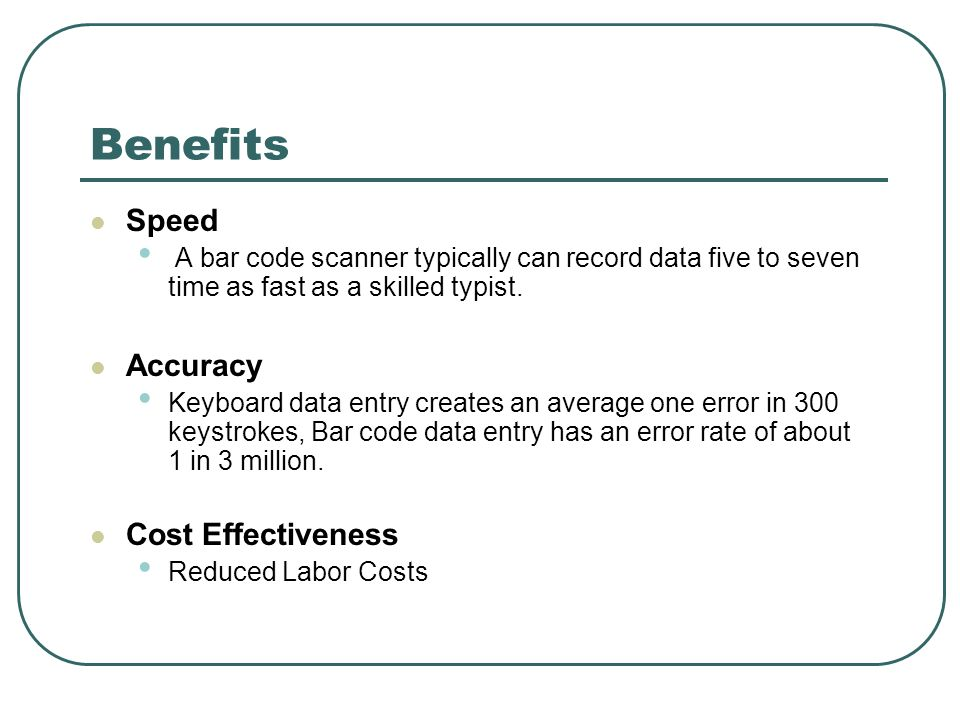 Benefits Speed A bar code scanner typically can record data five to seven time as fast as a skilled typist.