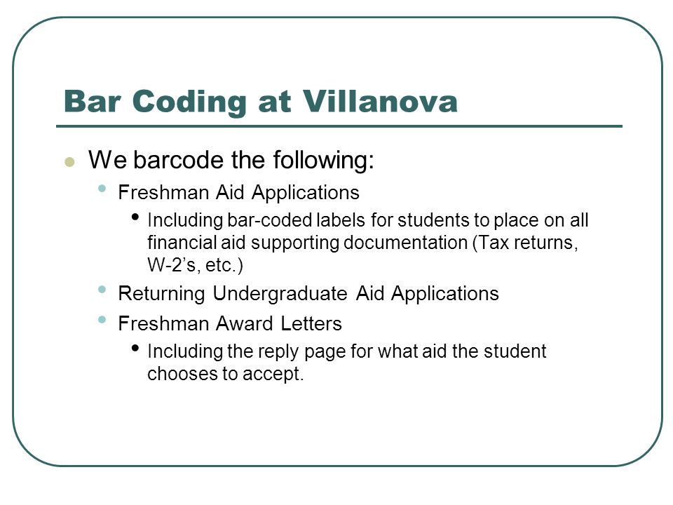 Bar Coding at Villanova We barcode the following: Freshman Aid Applications Including bar-coded labels for students to place on all financial aid supporting documentation (Tax returns, W-2s, etc.) Returning Undergraduate Aid Applications Freshman Award Letters Including the reply page for what aid the student chooses to accept.