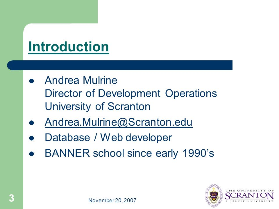 November 20, 2007 3 Introduction Andrea Mulrine Director of Development Operations University of Scranton Andrea.Mulrine@Scranton.edu Database / Web developer BANNER school since early 1990s