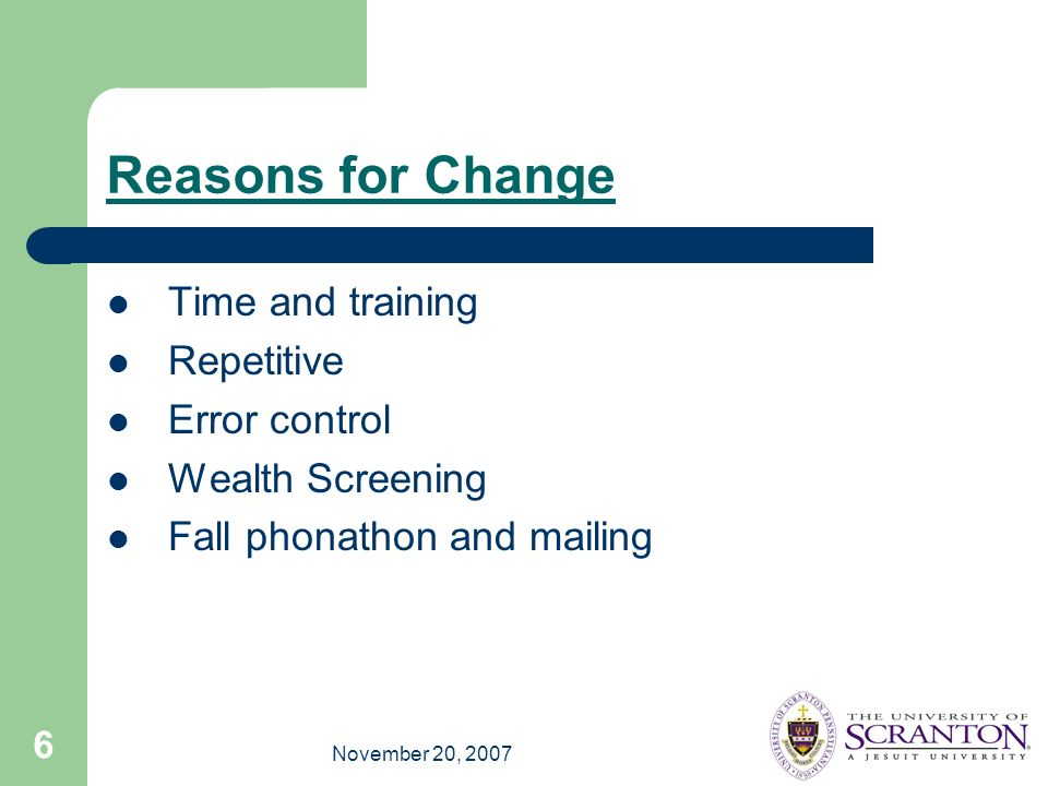 November 20, 2007 6 Reasons for Change Time and training Repetitive Error control Wealth Screening Fall phonathon and mailing