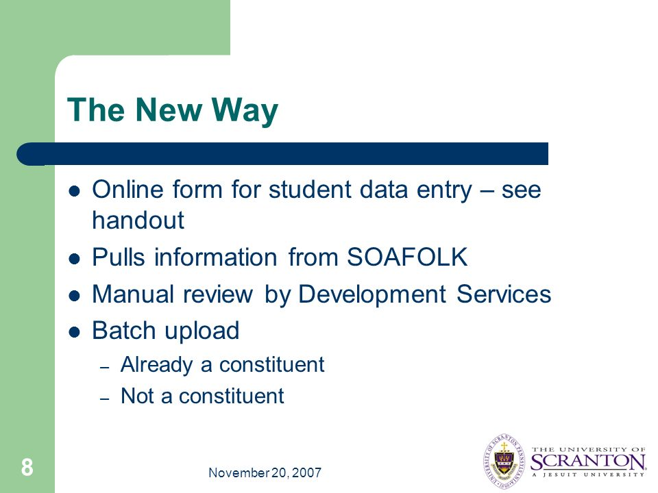 November 20, 2007 8 The New Way Online form for student data entry – see handout Pulls information from SOAFOLK Manual review by Development Services Batch upload – Already a constituent – Not a constituent