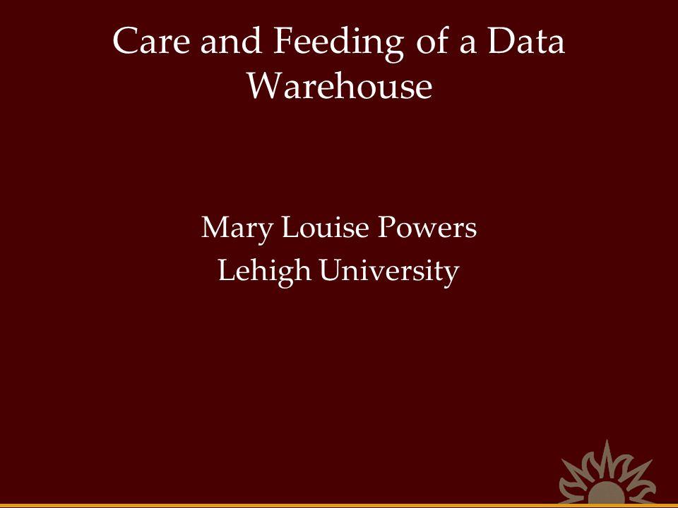 Care and Feeding of a Data Warehouse Mary Louise Powers Lehigh University