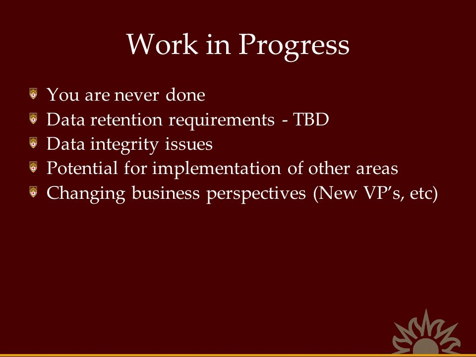 Work in Progress You are never done Data retention requirements - TBD Data integrity issues Potential for implementation of other areas Changing busin