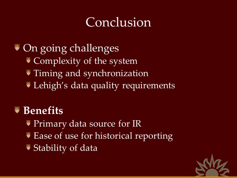 Conclusion On going challenges Complexity of the system Timing and synchronization Lehighs data quality requirements Benefits Primary data source for