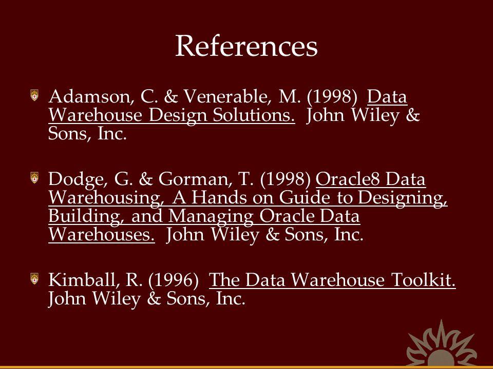 References Adamson, C. & Venerable, M. (1998) Data Warehouse Design Solutions. John Wiley & Sons, Inc. Dodge, G. & Gorman, T. (1998) Oracle8 Data Ware