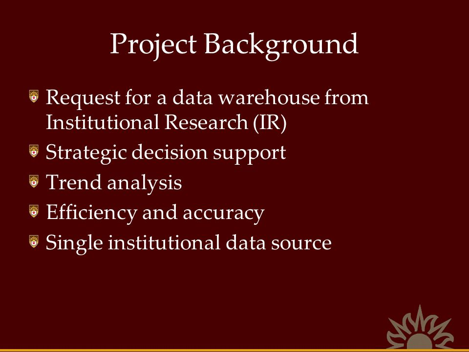 Project Background Warehouse definition Time slice, Pre-defined events Strategic, not transactional Not a Data Mart for operational reporting Direct / indirect customers Data, not reports