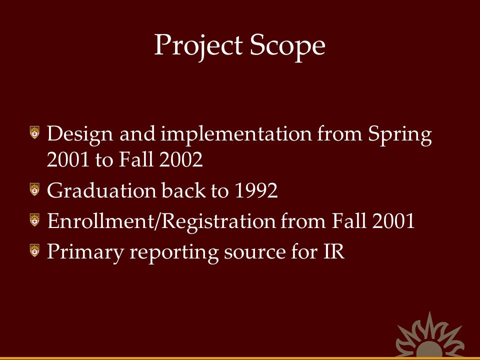 Project Scope Design and implementation from Spring 2001 to Fall 2002 Graduation back to 1992 Enrollment/Registration from Fall 2001 Primary reporting