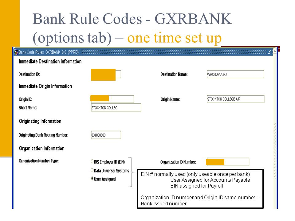 Bank Rule Codes - GXRBANK (options tab) – one time set up EIN # normally used (only useable once per bank) User Assigned for Accounts Payable EIN assigned for Payroll Organization ID number and Origin ID same number – Bank Issued number