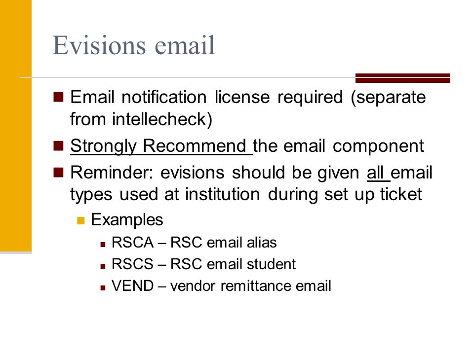 Evisions   notification license required (separate from intellecheck) Strongly Recommend the  component Reminder: evisions should be given all  types used at institution during set up ticket Examples RSCA – RSC  alias RSCS – RSC  student VEND – vendor remittance