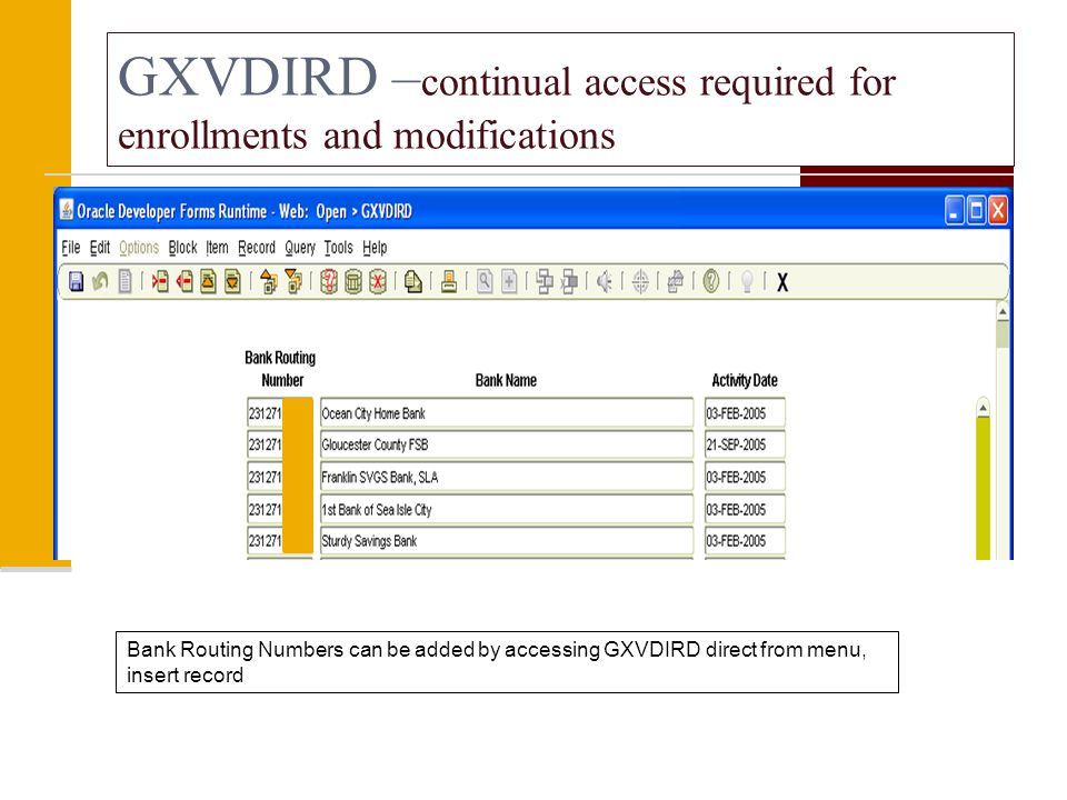 GXVDIRD – continual access required for enrollments and modifications Bank Routing Numbers can be added by accessing GXVDIRD direct from menu, insert record