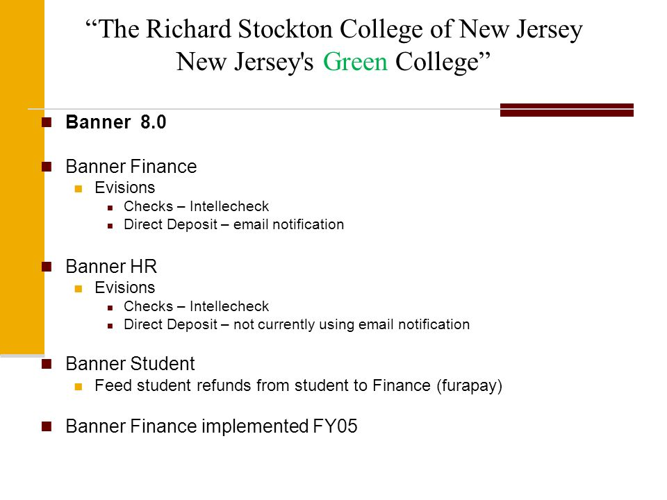 The Richard Stockton College of New Jersey New Jersey s Green College Banner 8.0 Banner Finance Evisions Checks – Intellecheck Direct Deposit – email notification Banner HR Evisions Checks – Intellecheck Direct Deposit – not currently using email notification Banner Student Feed student refunds from student to Finance (furapay) Banner Finance implemented FY05