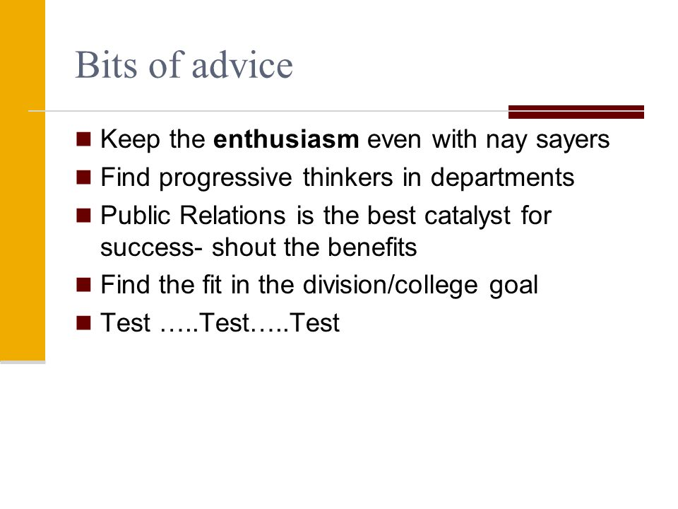 Bits of advice Keep the enthusiasm even with nay sayers Find progressive thinkers in departments Public Relations is the best catalyst for success- shout the benefits Find the fit in the division/college goal Test …..Test…..Test