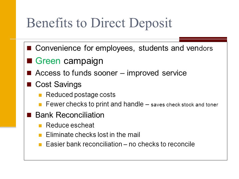 Benefits to Direct Deposit Convenience for employees, students and ven dors Green campaign Access to funds sooner – improved service Cost Savings Redu