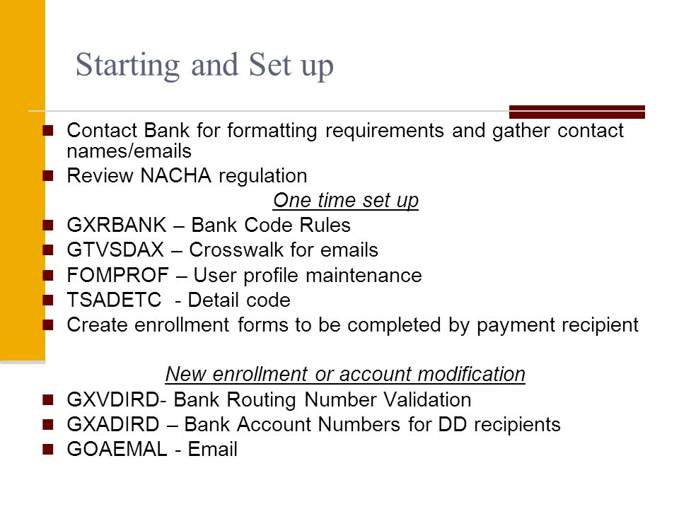 Starting and Set up Contact Bank for formatting requirements and gather contact names/ s Review NACHA regulation One time set up GXRBANK – Bank Code Rules GTVSDAX – Crosswalk for  s FOMPROF – User profile maintenance TSADETC - Detail code Create enrollment forms to be completed by payment recipient New enrollment or account modification GXVDIRD- Bank Routing Number Validation GXADIRD – Bank Account Numbers for DD recipients GOAEMAL -