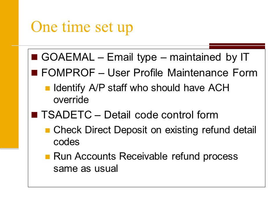 One time set up GOAEMAL –  type – maintained by IT FOMPROF – User Profile Maintenance Form Identify A/P staff who should have ACH override TSADETC – Detail code control form Check Direct Deposit on existing refund detail codes Run Accounts Receivable refund process same as usual