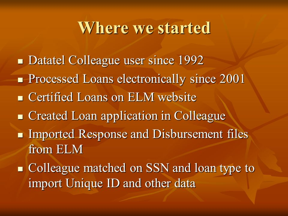 Where we started Datatel Colleague user since 1992 Datatel Colleague user since 1992 Processed Loans electronically since 2001 Processed Loans electro