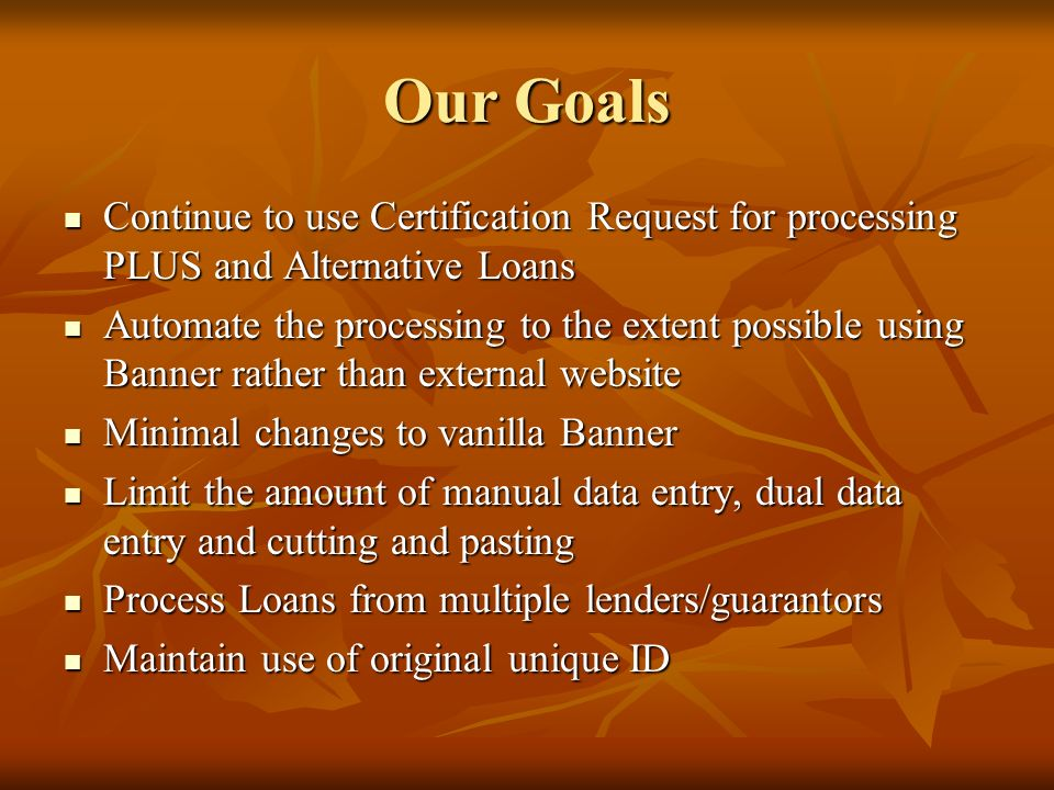 Our Goals Continue to use Certification Request for processing PLUS and Alternative Loans Continue to use Certification Request for processing PLUS an