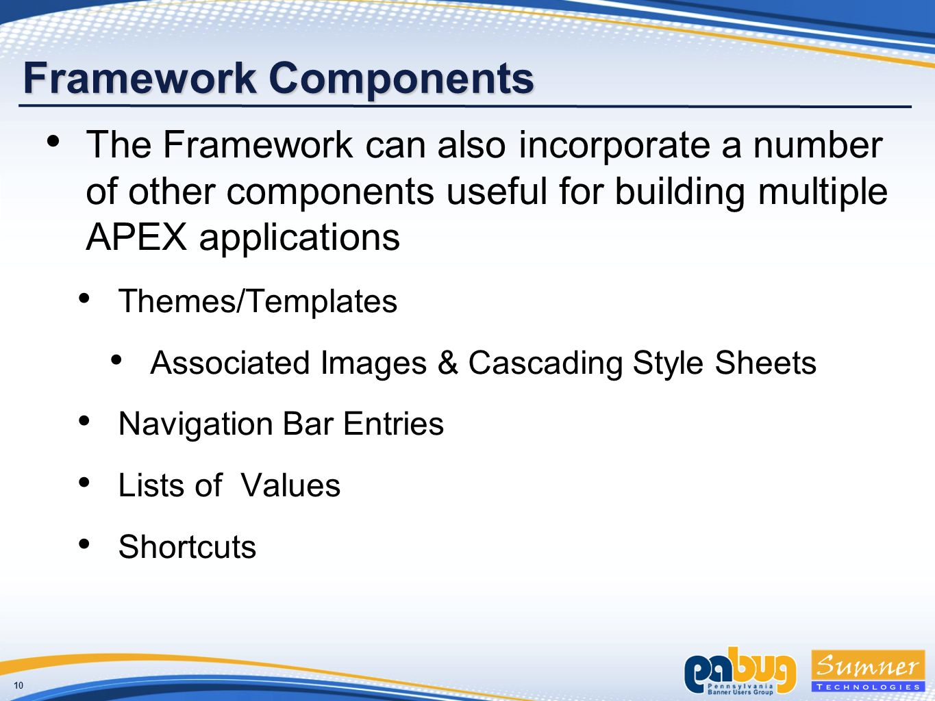 10 Framework Components The Framework can also incorporate a number of other components useful for building multiple APEX applications Themes/Templates Associated Images & Cascading Style Sheets Navigation Bar Entries Lists of Values Shortcuts