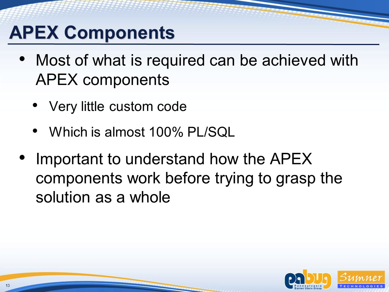 13 APEX Components Most of what is required can be achieved with APEX components Very little custom code Which is almost 100% PL/SQL Important to understand how the APEX components work before trying to grasp the solution as a whole