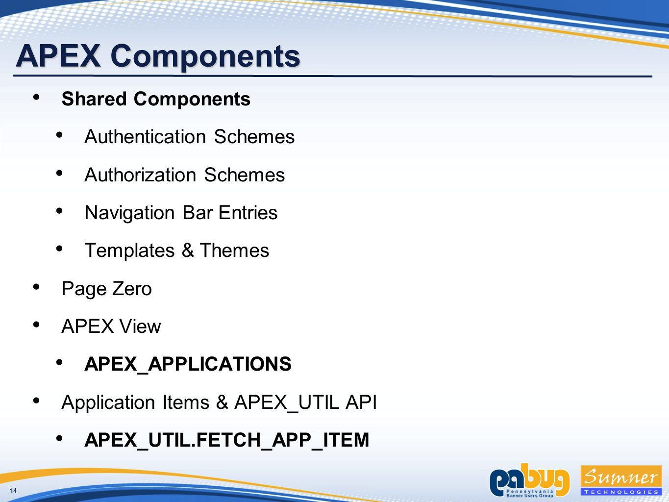 14 APEX Components Shared Components Authentication Schemes Authorization Schemes Navigation Bar Entries Templates & Themes Page Zero APEX View APEX_APPLICATIONS Application Items & APEX_UTIL API APEX_UTIL.FETCH_APP_ITEM