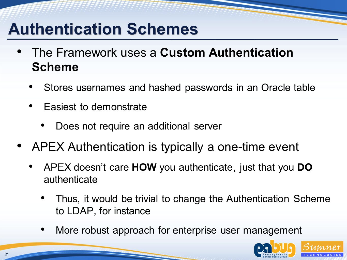 21 Authentication Schemes The Framework uses a Custom Authentication Scheme Stores usernames and hashed passwords in an Oracle table Easiest to demonstrate Does not require an additional server APEX Authentication is typically a one-time event APEX doesnt care HOW you authenticate, just that you DO authenticate Thus, it would be trivial to change the Authentication Scheme to LDAP, for instance More robust approach for enterprise user management