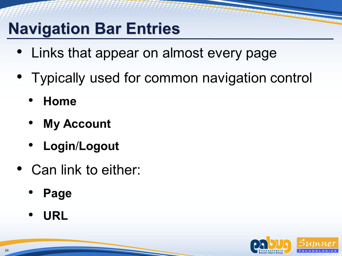 24 Navigation Bar Entries Links that appear on almost every page Typically used for common navigation control Home My Account Login/Logout Can link to either: Page URL