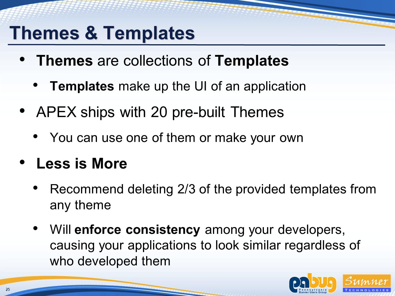 25 Themes & Templates Themes are collections of Templates Templates make up the UI of an application APEX ships with 20 pre-built Themes You can use one of them or make your own Less is More Recommend deleting 2/3 of the provided templates from any theme Will enforce consistency among your developers, causing your applications to look similar regardless of who developed them