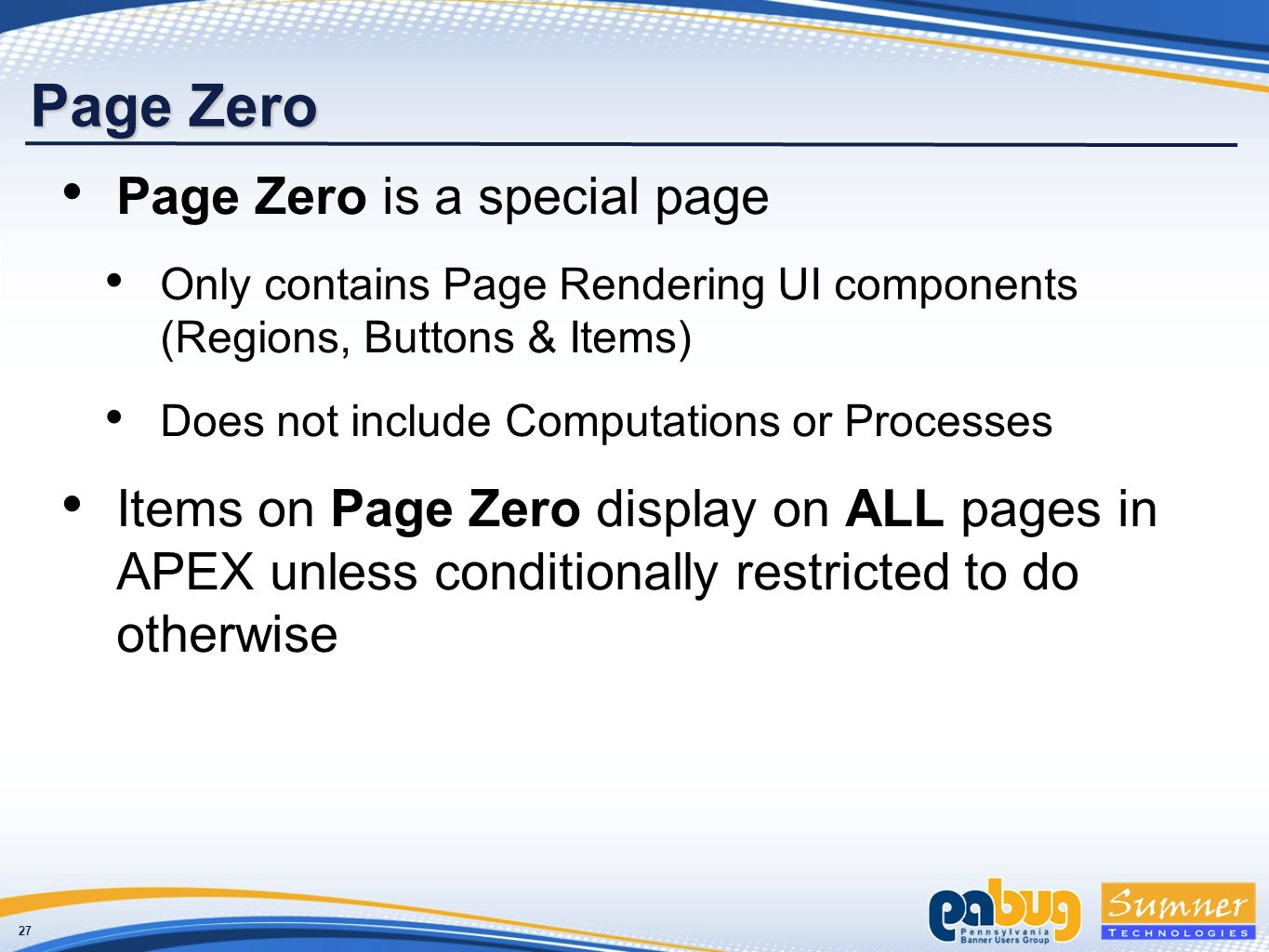 27 Page Zero Page Zero is a special page Only contains Page Rendering UI components (Regions, Buttons & Items) Does not include Computations or Processes Items on Page Zero display on ALL pages in APEX unless conditionally restricted to do otherwise