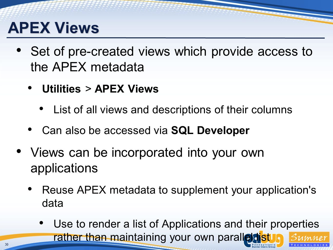 30 APEX Views Set of pre-created views which provide access to the APEX metadata Utilities > APEX Views List of all views and descriptions of their columns Can also be accessed via SQL Developer Views can be incorporated into your own applications Reuse APEX metadata to supplement your application s data Use to render a list of Applications and their properties rather than maintaining your own parallel list