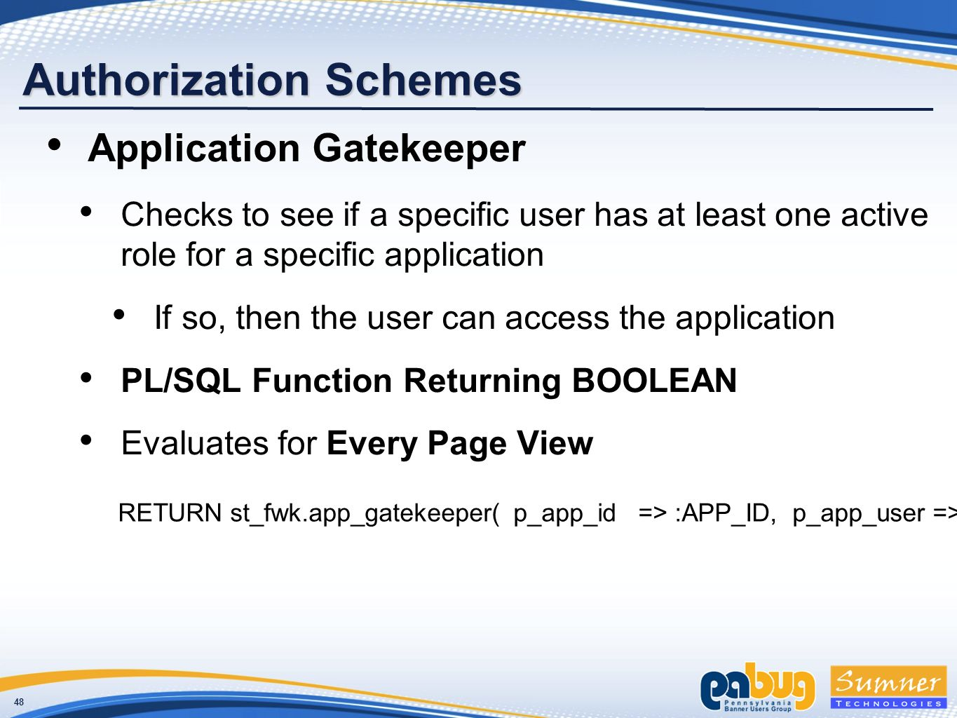 48 Authorization Schemes Application Gatekeeper Checks to see if a specific user has at least one active role for a specific application If so, then the user can access the application PL/SQL Function Returning BOOLEAN Evaluates for Every Page View RETURN st_fwk.app_gatekeeper( p_app_id => :APP_ID, p_app_user => :APP_USER);