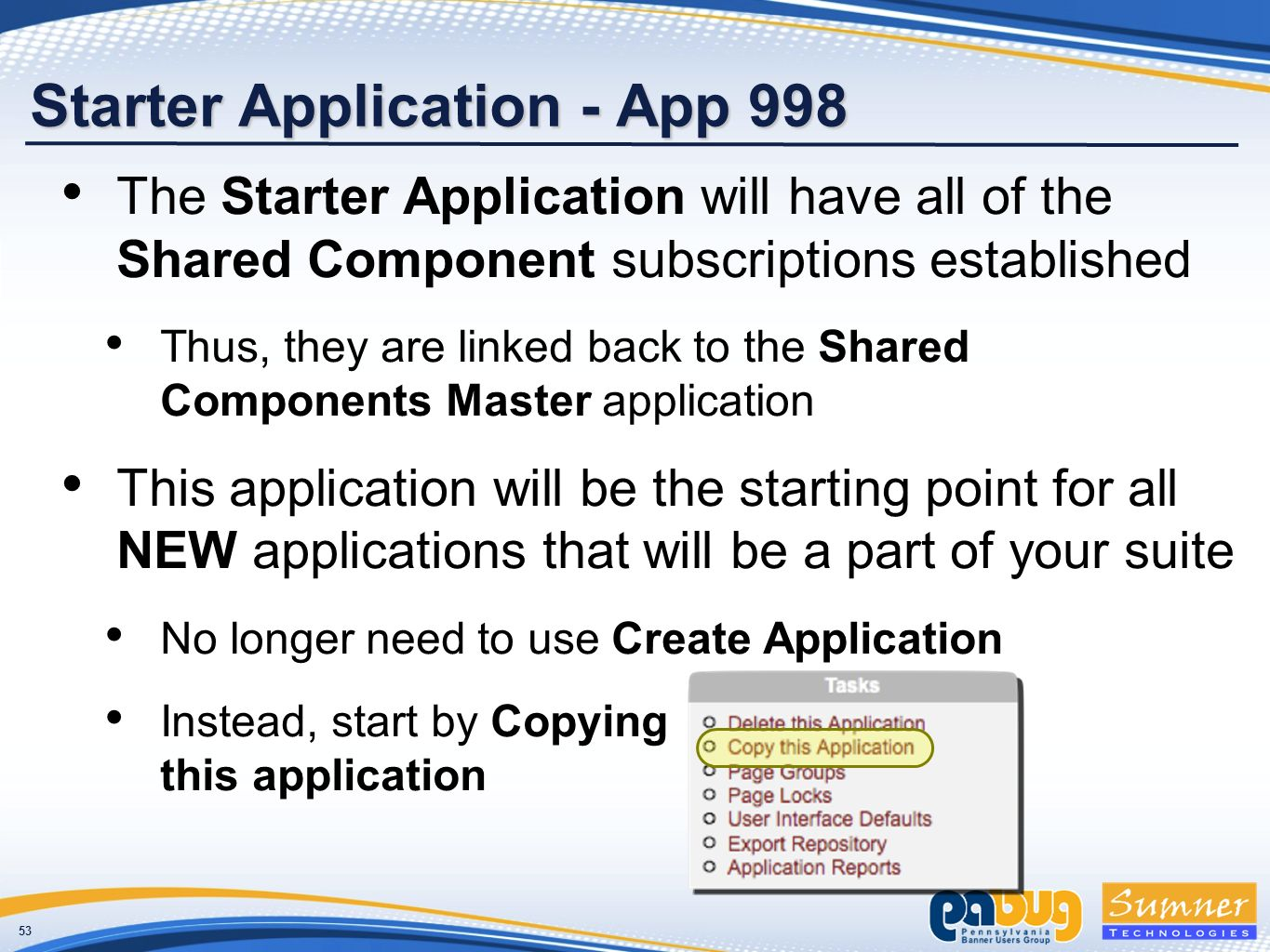 53 Starter Application - App 998 The Starter Application will have all of the Shared Component subscriptions established Thus, they are linked back to the Shared Components Master application This application will be the starting point for all NEW applications that will be a part of your suite No longer need to use Create Application Instead, start by Copying this application