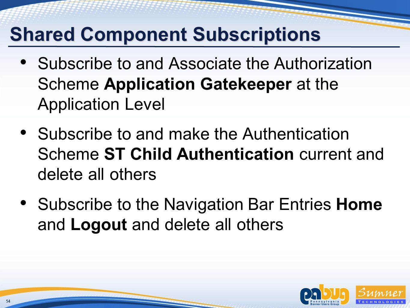 54 Shared Component Subscriptions Subscribe to and Associate the Authorization Scheme Application Gatekeeper at the Application Level Subscribe to and make the Authentication Scheme ST Child Authentication current and delete all others Subscribe to the Navigation Bar Entries Home and Logout and delete all others