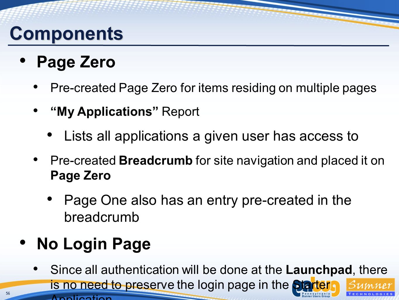 56 Components Page Zero Pre-created Page Zero for items residing on multiple pages My Applications Report Lists all applications a given user has access to Pre-created Breadcrumb for site navigation and placed it on Page Zero Page One also has an entry pre-created in the breadcrumb No Login Page Since all authentication will be done at the Launchpad, there is no need to preserve the login page in the Starter Application
