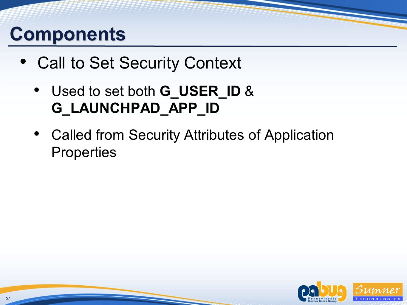 57 Components Call to Set Security Context Used to set both G_USER_ID & G_LAUNCHPAD_APP_ID Called from Security Attributes of Application Properties