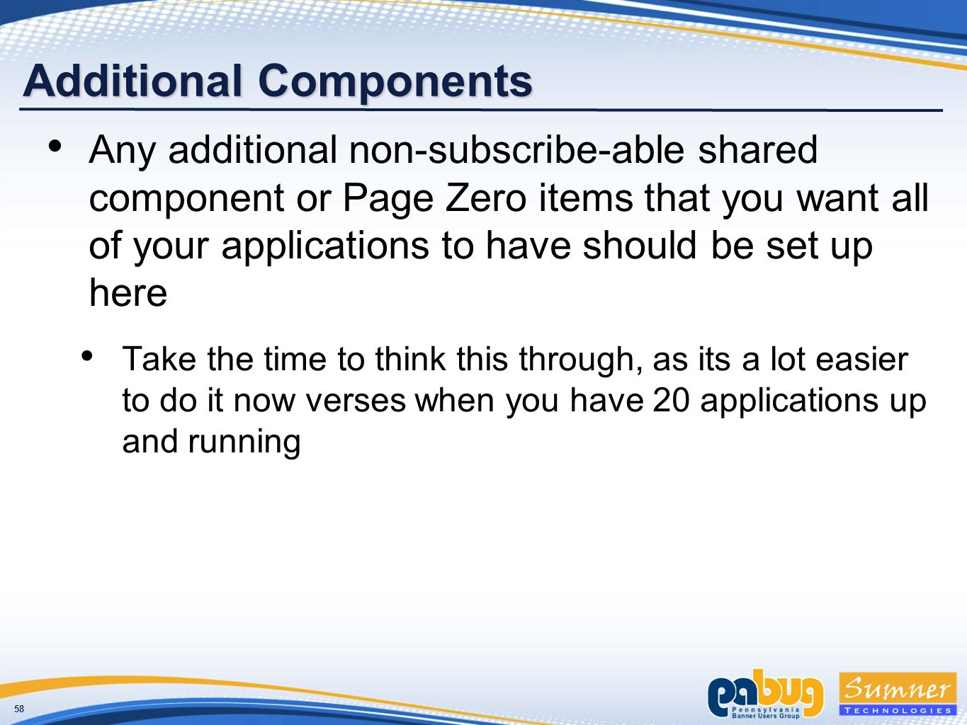 58 Additional Components Any additional non-subscribe-able shared component or Page Zero items that you want all of your applications to have should be set up here Take the time to think this through, as its a lot easier to do it now verses when you have 20 applications up and running