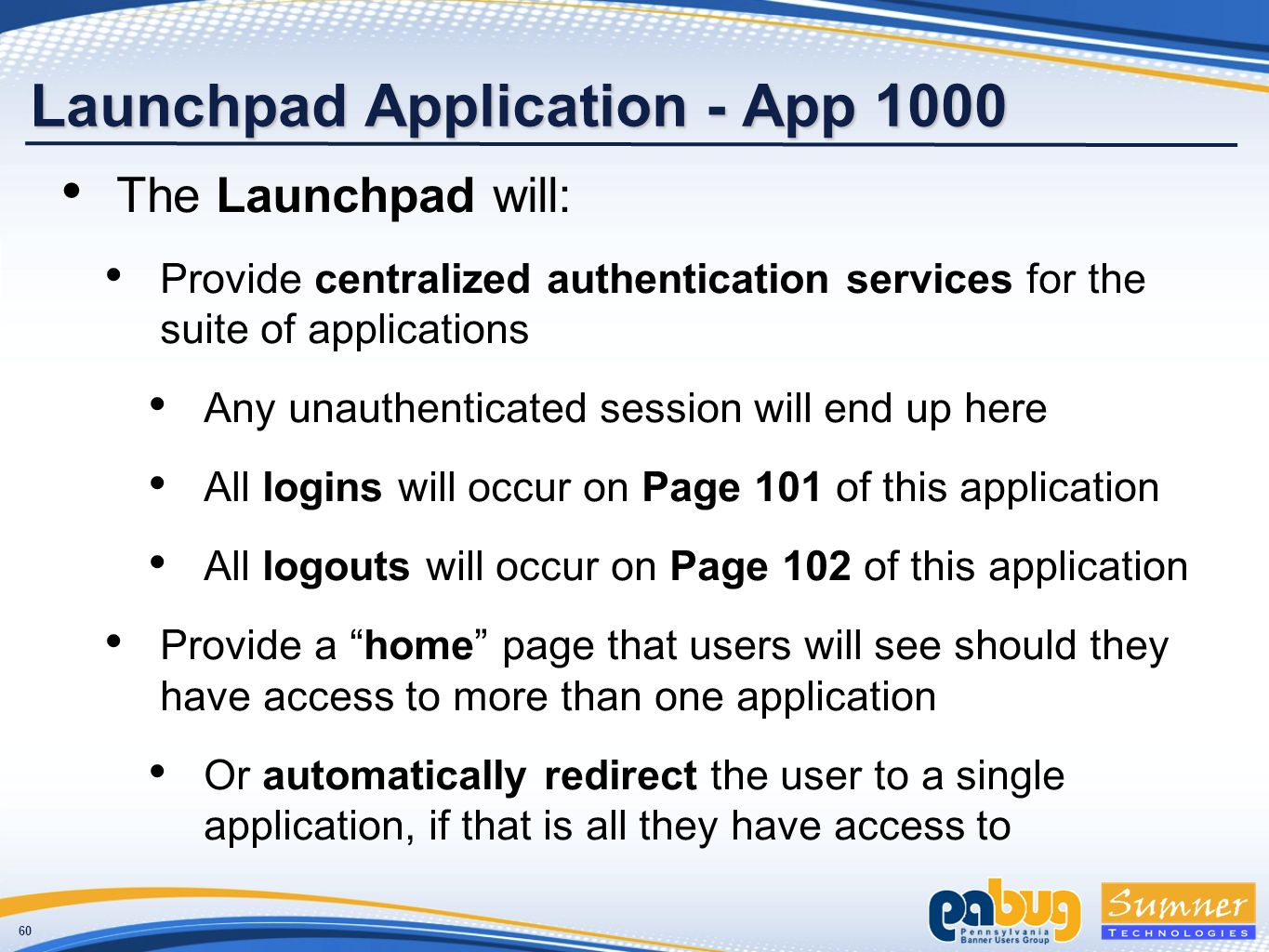 60 Launchpad Application - App 1000 The Launchpad will: Provide centralized authentication services for the suite of applications Any unauthenticated session will end up here All logins will occur on Page 101 of this application All logouts will occur on Page 102 of this application Provide a home page that users will see should they have access to more than one application Or automatically redirect the user to a single application, if that is all they have access to