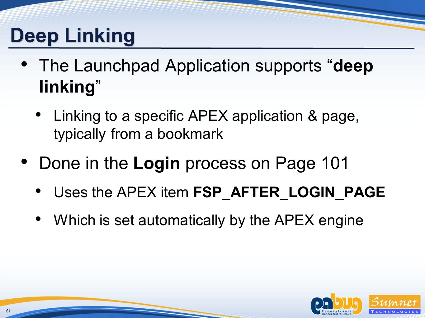 61 Deep Linking The Launchpad Application supports deep linking Linking to a specific APEX application & page, typically from a bookmark Done in the Login process on Page 101 Uses the APEX item FSP_AFTER_LOGIN_PAGE Which is set automatically by the APEX engine