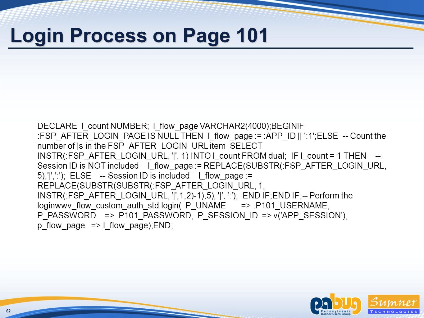62 Login Process on Page 101 DECLARE l_count NUMBER; l_flow_page VARCHAR2(4000);BEGINIF :FSP_AFTER_LOGIN_PAGE IS NULL THEN l_flow_page := :APP_ID || :1 ;ELSE -- Count the number of |s in the FSP_AFTER_LOGIN_URL item SELECT INSTR(:FSP_AFTER_LOGIN_URL, | , 1) INTO l_count FROM dual; IF l_count = 1 THEN -- Session ID is NOT included l_flow_page := REPLACE(SUBSTR(:FSP_AFTER_LOGIN_URL, 5), | , : ); ELSE -- Session ID is included l_flow_page := REPLACE(SUBSTR(SUBSTR(:FSP_AFTER_LOGIN_URL, 1, INSTR(:FSP_AFTER_LOGIN_URL, | ,1,2)-1),5), | , : ); END IF;END IF;-- Perform the loginwwv_flow_custom_auth_std.login( P_UNAME => :P101_USERNAME, P_PASSWORD => :P101_PASSWORD, P_SESSION_ID => v( APP_SESSION ), p_flow_page => l_flow_page);END;