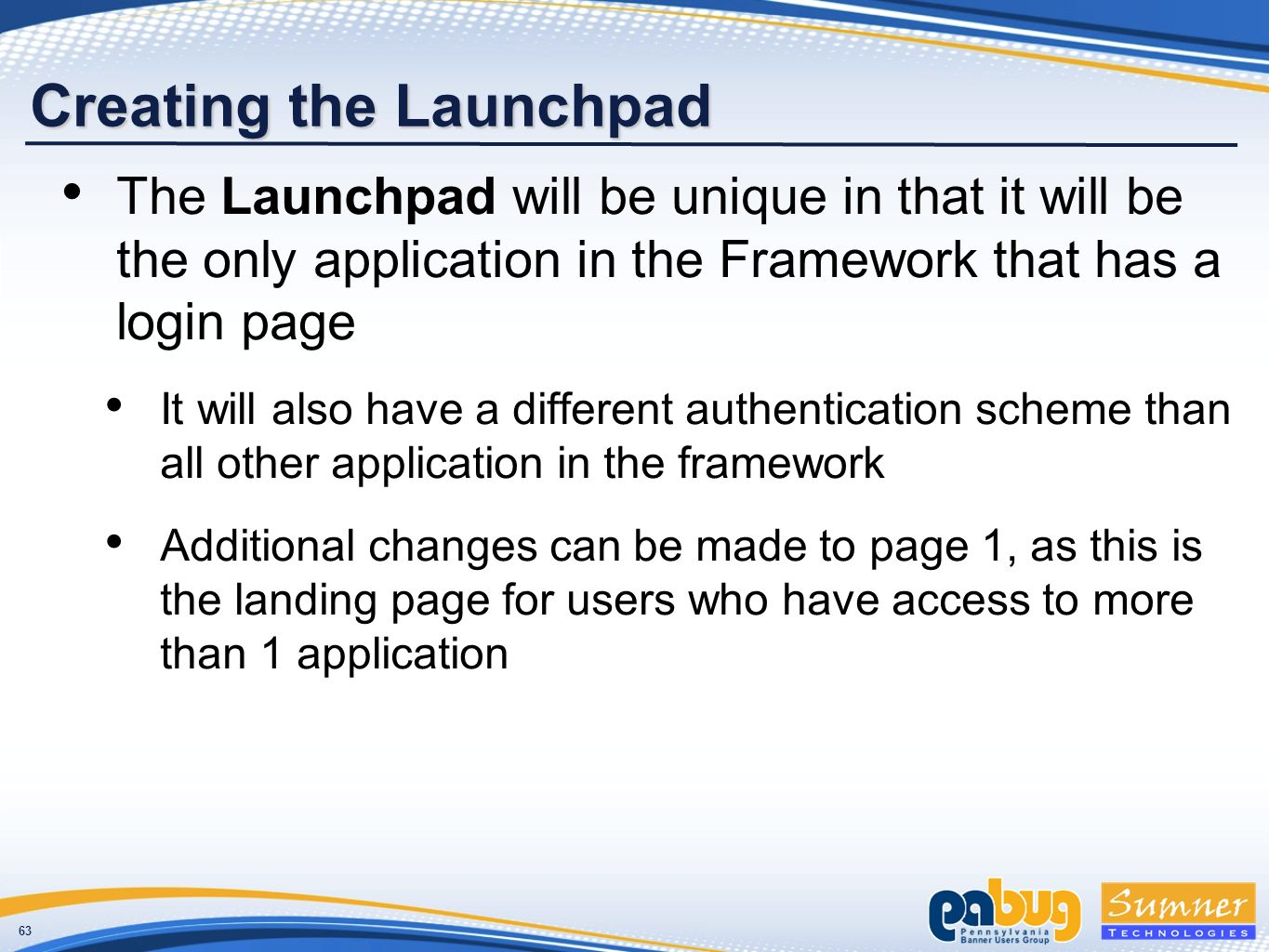 63 Creating the Launchpad The Launchpad will be unique in that it will be the only application in the Framework that has a login page It will also have a different authentication scheme than all other application in the framework Additional changes can be made to page 1, as this is the landing page for users who have access to more than 1 application