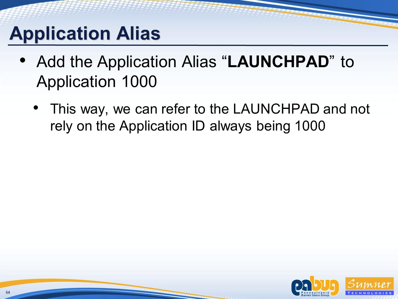 64 Application Alias Add the Application Alias LAUNCHPAD to Application 1000 This way, we can refer to the LAUNCHPAD and not rely on the Application ID always being 1000