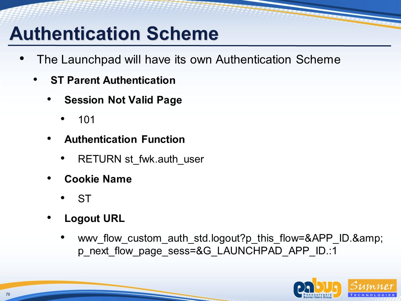 70 Authentication Scheme The Launchpad will have its own Authentication Scheme ST Parent Authentication Session Not Valid Page 101 Authentication Function RETURN st_fwk.auth_user Cookie Name ST Logout URL wwv_flow_custom_auth_std.logout p_this_flow=&APP_ID.& p_next_flow_page_sess=&G_LAUNCHPAD_APP_ID.:1