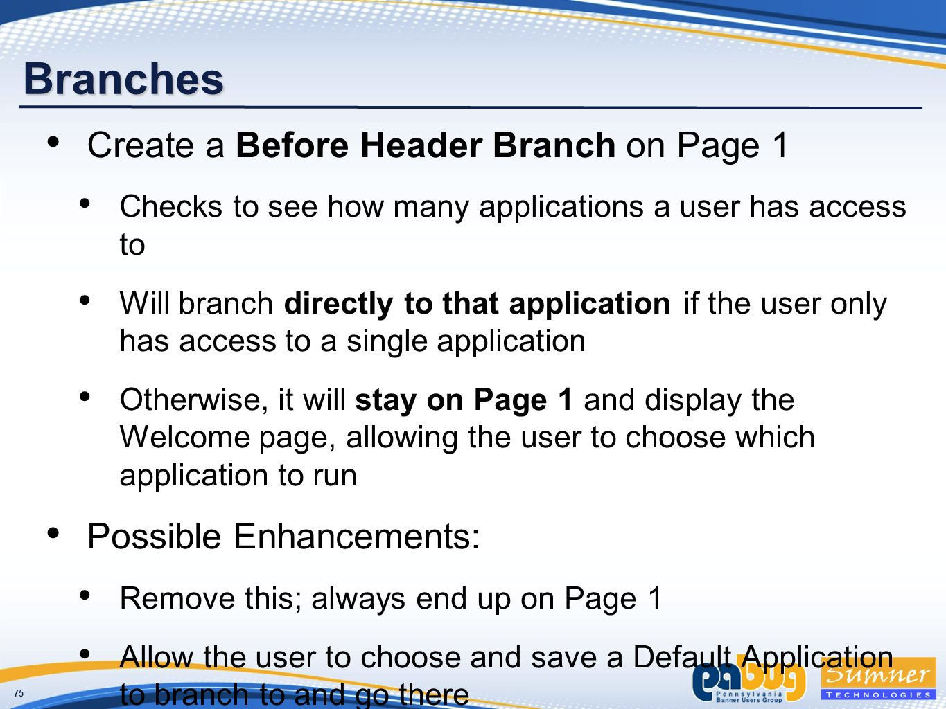 75 Branches Create a Before Header Branch on Page 1 Checks to see how many applications a user has access to Will branch directly to that application if the user only has access to a single application Otherwise, it will stay on Page 1 and display the Welcome page, allowing the user to choose which application to run Possible Enhancements: Remove this; always end up on Page 1 Allow the user to choose and save a Default Application to branch to and go there