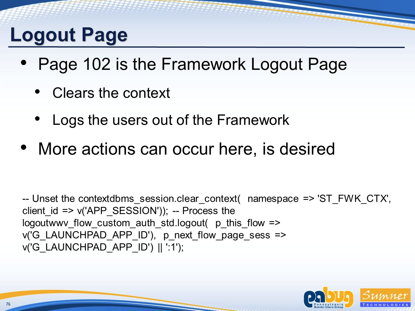 76 Logout Page Page 102 is the Framework Logout Page Clears the context Logs the users out of the Framework More actions can occur here, is desired -- Unset the contextdbms_session.clear_context( namespace => ST_FWK_CTX , client_id => v( APP_SESSION )); -- Process the logoutwwv_flow_custom_auth_std.logout( p_this_flow => v( G_LAUNCHPAD_APP_ID ), p_next_flow_page_sess => v( G_LAUNCHPAD_APP_ID ) || :1 );