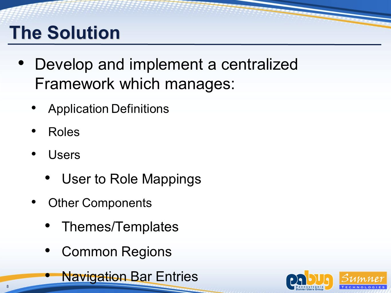 8 The Solution Develop and implement a centralized Framework which manages: Application Definitions Roles Users User to Role Mappings Other Components Themes/Templates Common Regions Navigation Bar Entries