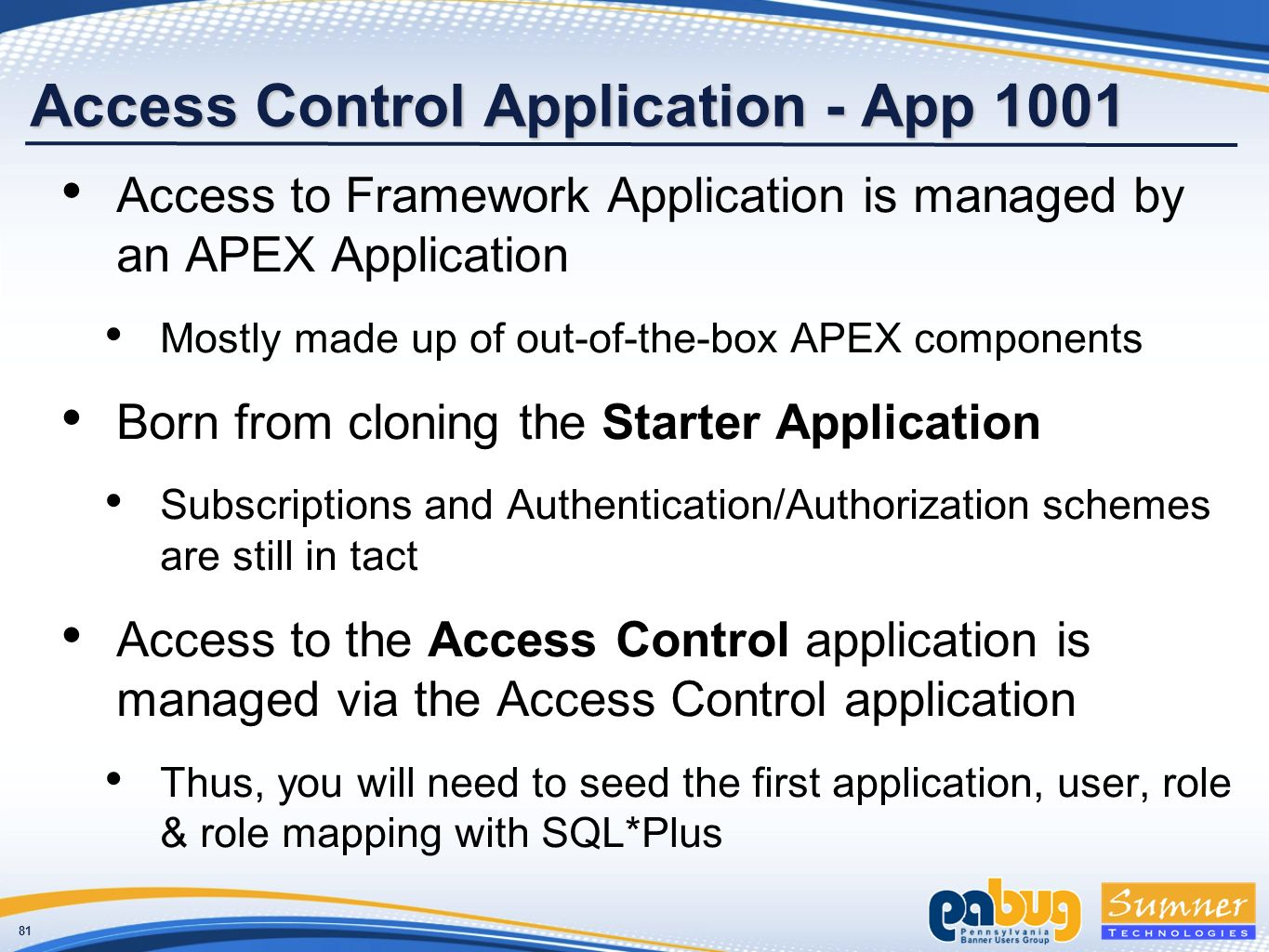 81 Access Control Application - App 1001 Access to Framework Application is managed by an APEX Application Mostly made up of out-of-the-box APEX components Born from cloning the Starter Application Subscriptions and Authentication/Authorization schemes are still in tact Access to the Access Control application is managed via the Access Control application Thus, you will need to seed the first application, user, role & role mapping with SQL*Plus