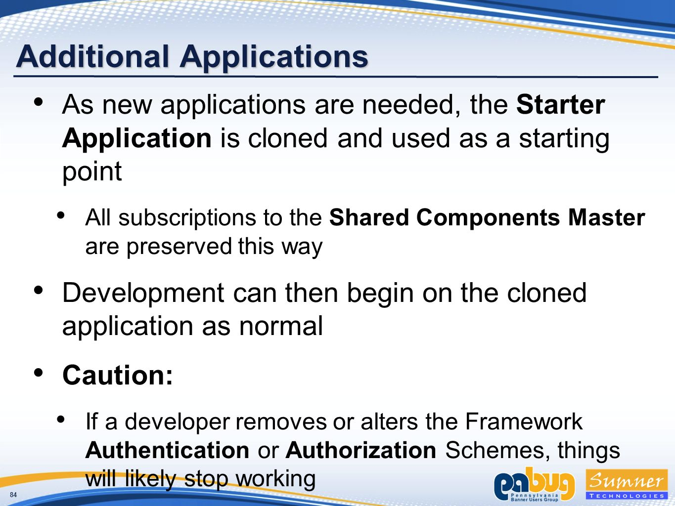 84 Additional Applications As new applications are needed, the Starter Application is cloned and used as a starting point All subscriptions to the Shared Components Master are preserved this way Development can then begin on the cloned application as normal Caution: If a developer removes or alters the Framework Authentication or Authorization Schemes, things will likely stop working