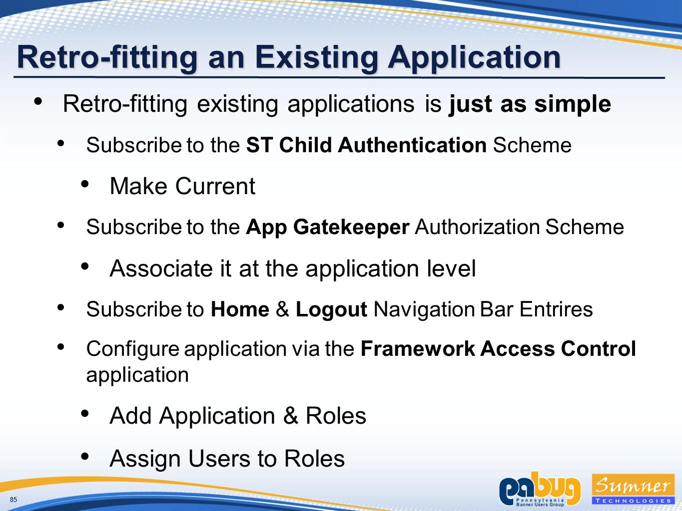 85 Retro-fitting an Existing Application Retro-fitting existing applications is just as simple Subscribe to the ST Child Authentication Scheme Make Current Subscribe to the App Gatekeeper Authorization Scheme Associate it at the application level Subscribe to Home & Logout Navigation Bar Entrires Configure application via the Framework Access Control application Add Application & Roles Assign Users to Roles