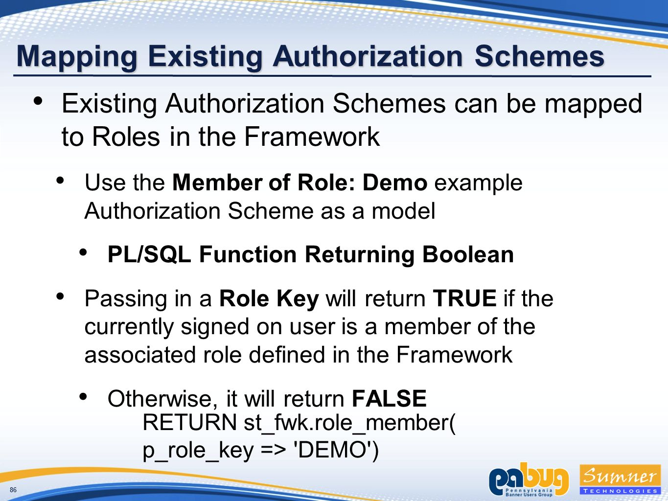 86 Mapping Existing Authorization Schemes Existing Authorization Schemes can be mapped to Roles in the Framework Use the Member of Role: Demo example Authorization Scheme as a model PL/SQL Function Returning Boolean Passing in a Role Key will return TRUE if the currently signed on user is a member of the associated role defined in the Framework Otherwise, it will return FALSE RETURN st_fwk.role_member( p_role_key => DEMO )