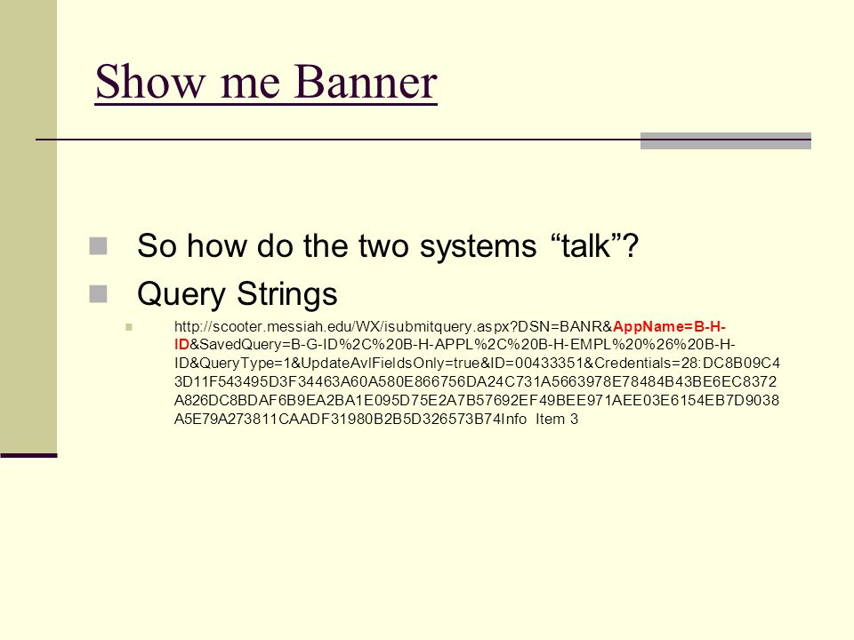 Show me Banner So how do the two systems talk? Query Strings http://scooter.messiah.edu/WX/isubmitquery.aspx?DSN=BANR&AppName=B-H- ID&SavedQuery=B-G-I